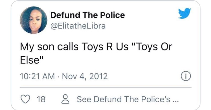 """Text - Defund The Police @ElitatheLibra My son calls Toys R Us """"Toys Or Else"""" 10:21 AM · Nov 4, 2012 18 8 See Defund The Police's ..."""