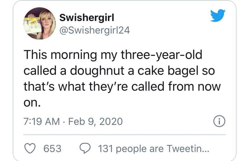 Text - Swishergirl @Swishergirl24 This morning my three-year-old called a doughnut a cake bagel so that's what they're called from now on. 7:19 AM · Feb 9, 2020 653 O 131 people are Tweetin...
