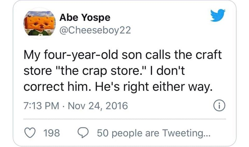 """Text - Abe Yospe @Cheeseboy22 My four-year-old son calls the craft store """"the crap store."""" I don't correct him. He's right either way. 7:13 PM · Nov 24, 2016 198 O 50 people are Tweeting..."""