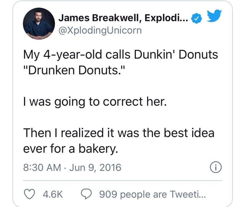 """Text - James Breakwell, Explodi... @XplodingUnicorn My 4-year-old calls Dunkin' Donuts """"Drunken Donuts."""" I was going to correct her. Then I realized it was the best idea ever for a bakery. 8:30 AM · Jun 9, 2016 4.6K 909 people are Tweeti..."""