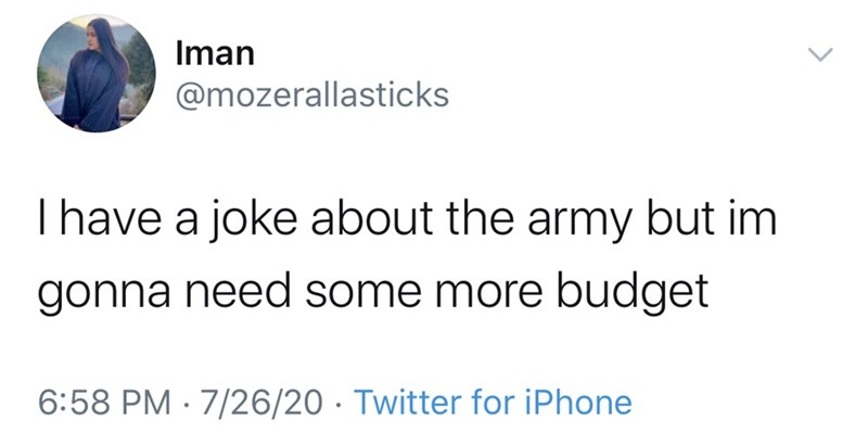 Text - Iman @mozerallasticks Thave a joke about the army but im gonna need some more budget 6:58 PM · 7/26/20 · Twitter for iPhone