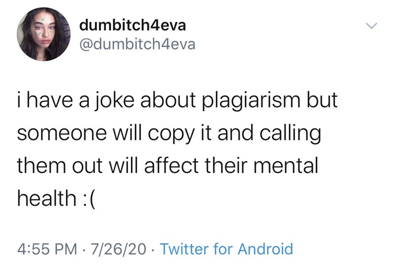 Text - dumbitch4eva @dumbitch4eva i have a joke about plagiarism but someone will copy it and calling them out will affect their mental health :( 4:55 PM · 7/26/20 · Twitter for Android >