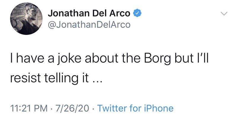 Text - Jonathan Del Arco @JonathanDelArco Thave a joke about the Borg but l'll resist telling it ... 11:21 PM · 7/26/20 · Twitter for iPhone