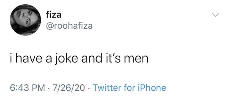 Text - fiza @roohafiza i have a joke and it's men 6:43 PM · 7/26/20 · Twitter for iPhone >