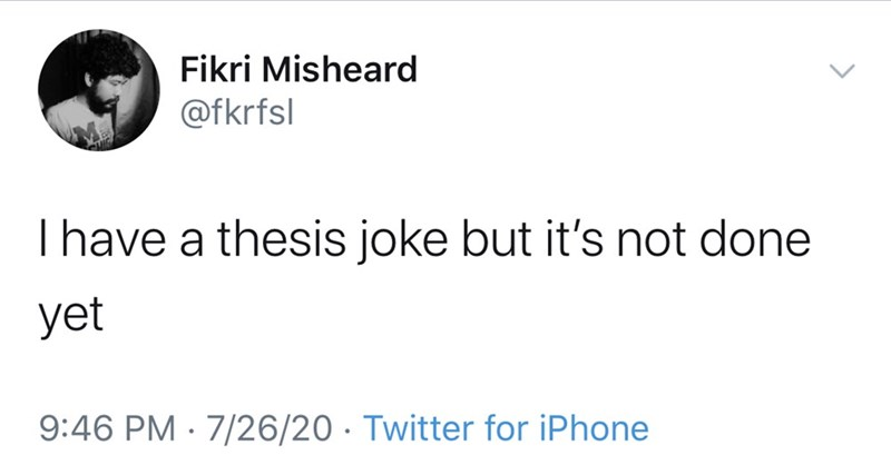 Text - Fikri Misheard @fkrfsl I have a thesis joke but it's not done yet 9:46 PM · 7/26/20 · Twitter for iPhone