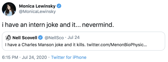 Text - Monica Lewinsky O @MonicaLewinsky i have an intern joke and it... nevermind. Nell Scovell I have a Charles Manson joke and it kills. twitter.com/MenonBioPhysic.. @NellSco · Jul 24 6:15 PM · Jul 24, 2020 · Twitter for iPhone