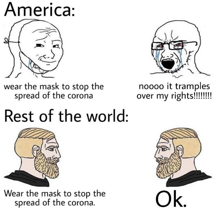 Face - America: wear the mask to stop the spread of the corona noooo it tramples over my rights!!!! Rest of the world: Wear the mask to stop the spread of the corona. Ok.