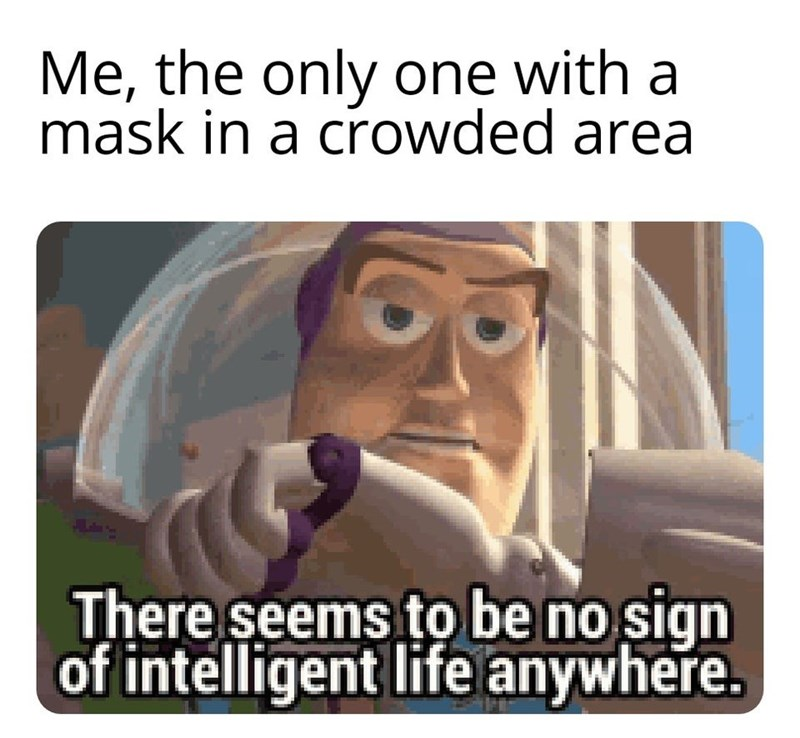 Text - Me, the only one with a mask in a crowded area There seems to be no sign of intelligent life anywhere.