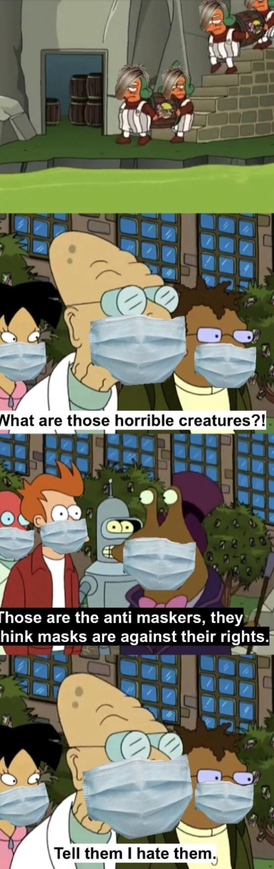 Cartoon - What are those horrible creatures?! Those are the anti maskers, they hink masks are against their rights. Tell them I hate them,