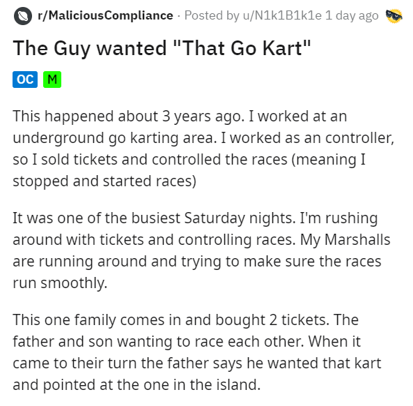 """Text - r/MaliciousCompliance - Posted by u/N1k1B1kle 1 day ago The Guy wanted """"That Go Kart"""" oc M This happened about 3 years ago. I worked at an underground go karting area. I worked as an controller, so I sold tickets and controlled the races (meaning I stopped and started races) It was one of the busiest Saturday nights. I'm rushing around with tickets and controlling races. My Marshalls are running around and trying to make sure the races run smoothly. This one family comes in and bought 2 t"""