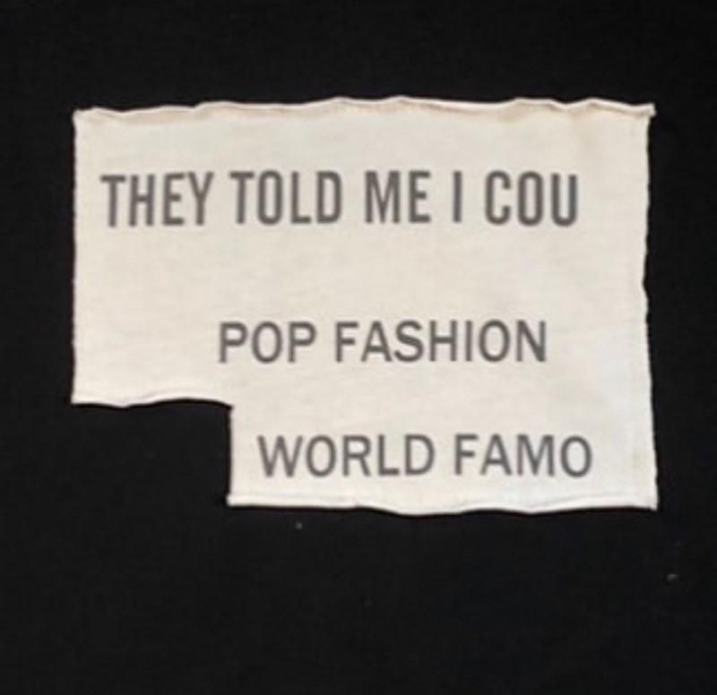 Text - THEY TOLD ME I COU POP FASHION WORLD FAMO
