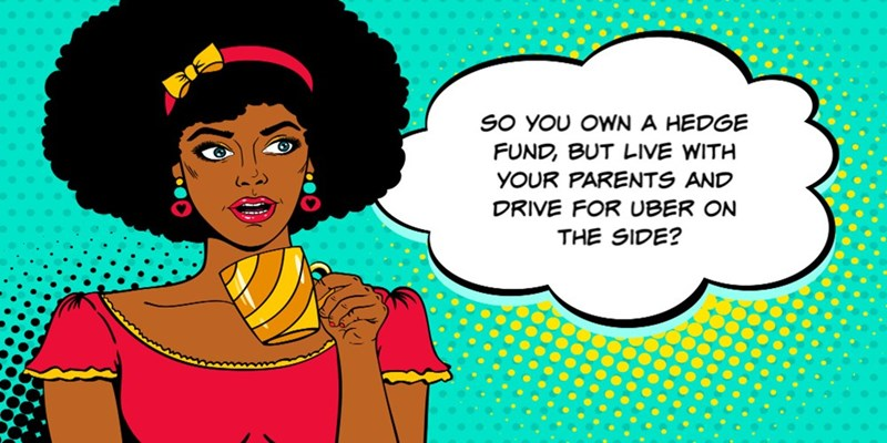 Cartoon - SO YOU OWN A HEDGE FUND, BUT LIVE WITH YOUR PARENTS AND DRIVE FOR UBER ON THE SIDE?