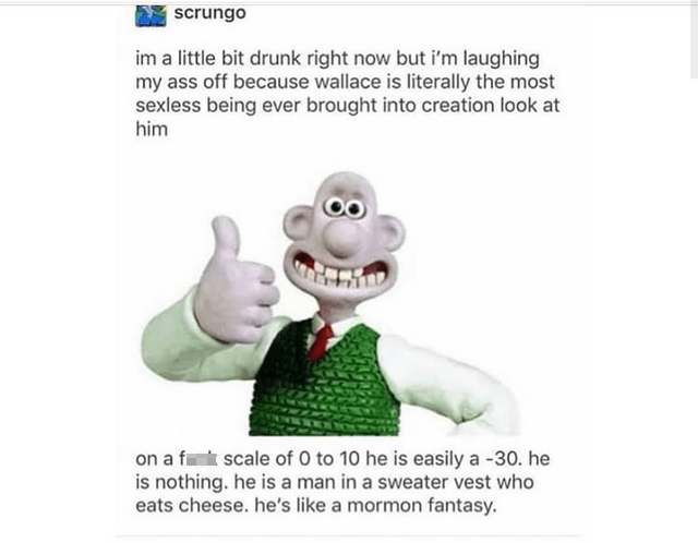 Text - | scrungo im a little bit drunk right now but i'm laughing my ass off because wallace is literally the most sexless being ever brought into creation look at him on a ft scale of 0 to 10 he is easily a -30. he is nothing. he is a man in a sweater vest who eats cheese. he's like a mormon fantasy.