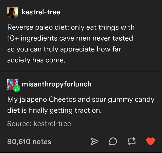 Text - kestrel-tree Reverse paleo diet: only eat things with 10+ ingredients cave men never tasted so you can truly appreciate how far society has come. misanthropyforlunch My jalapeno Cheetos and sour gummy candy diet is finally getting traction. Source: kestrel-tree 80,610 notes A