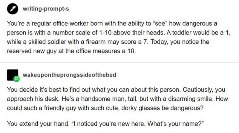 """Text - writing-prompt-s You're a regular office worker born with the ability to """"see"""" how dangerous a person is with a number scale of 1-10 above their heads. A toddler would be a 1, while a skilled soldier with a firearm may score a 7. Today, you notice the reserved new guy at the office measures a 10. wakeupontheprongssideofthebed You decide it's best to find out what you can about this person. Cautiously, you approach his desk. He's a handsome man, tall, but with a disarming smile. How could"""