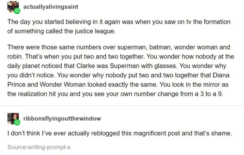 Text - actuallyalivingsaint The day you started believing in it again was when you saw on tv the formation of something called the justice league. There were those same numbers over superman, batman, wonder woman and robin. That's when you put two and two together. You wonder how nobody at the daily planet noticed that Clarke was Superman with glasses. You wonder why you didn't notice. You wonder why nobody put two and two together that Diana Prince and Wonder Woman looked exactly the same. You