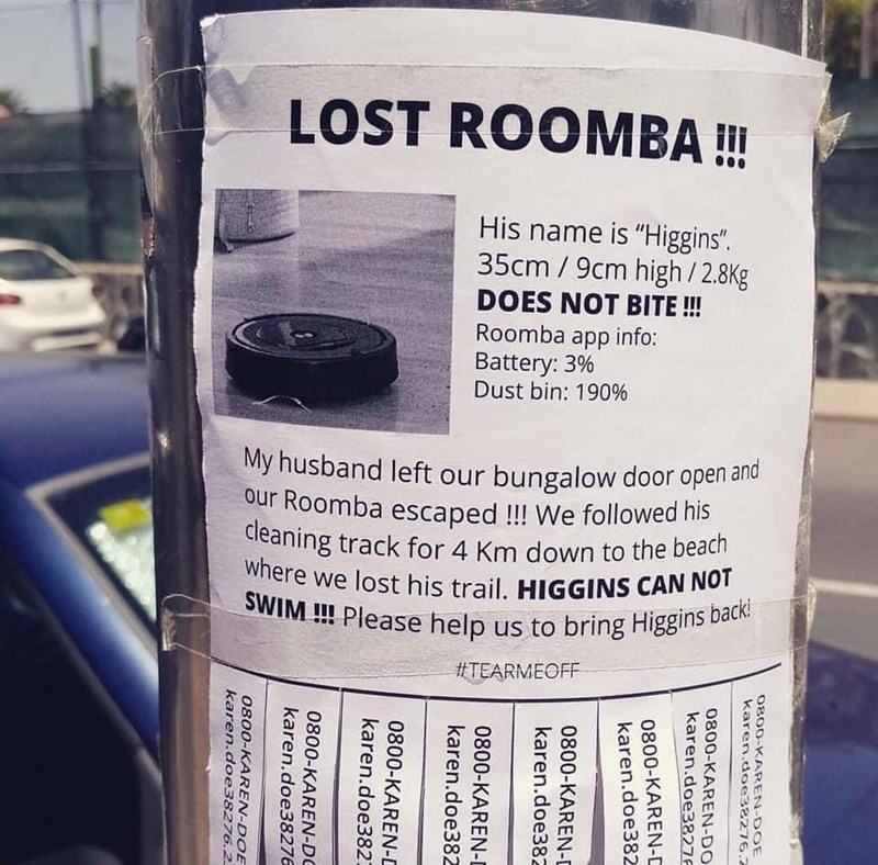"Funny pic about a lost Roomba named Higgins | LOST ROOMBA His name is ""Higgins"". s' 35cm / 9cm high / 2.8Kg DOES NOT BITE Roomba app info: Battery: 3% Dust bin: 190% My husband left our bungalow door open and our Roomba escaped !!! We followed his cleaning track for 4 Km down to the beach Where we lost his trail. HIGGINS CAN NOT SWIM !!! Please help us to bring Higgins backl ttT%RMEOFF"