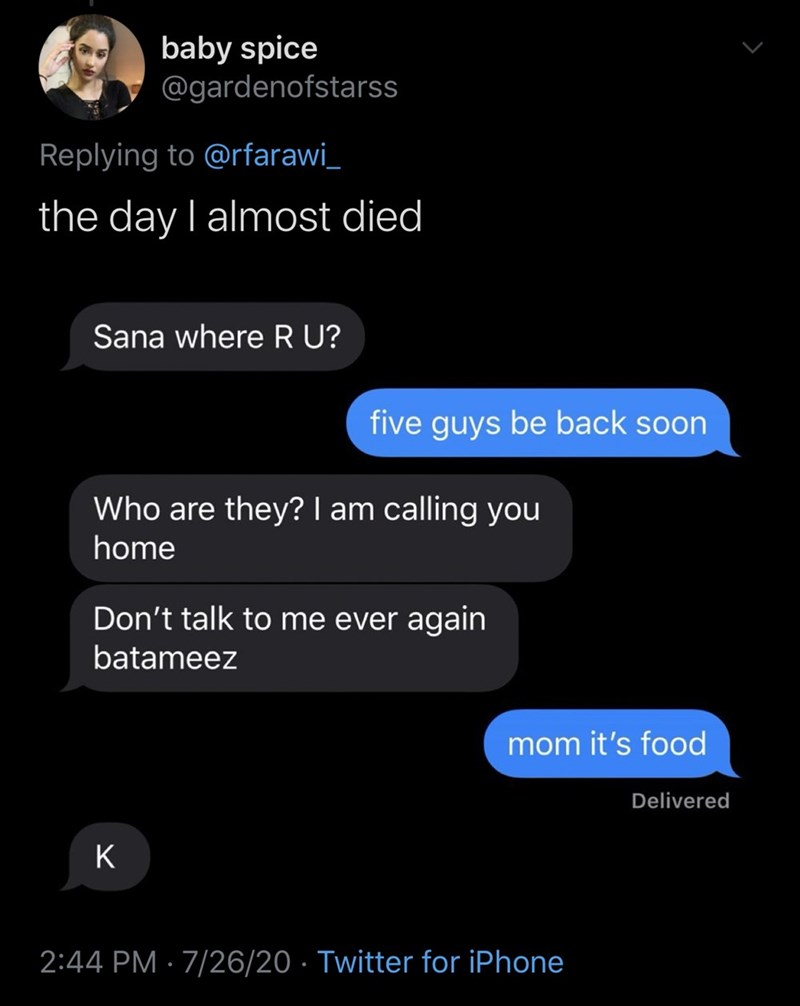 Text - baby spice @gardenofstarss Replying to @rfarawi_ the day I almost died Sana where R U? five guys be back soon Who are they? I am calling you home Don't talk to me ever again batameez mom it's food Delivered K 2:44 PM · 7/26/20 · Twitter for iPhone