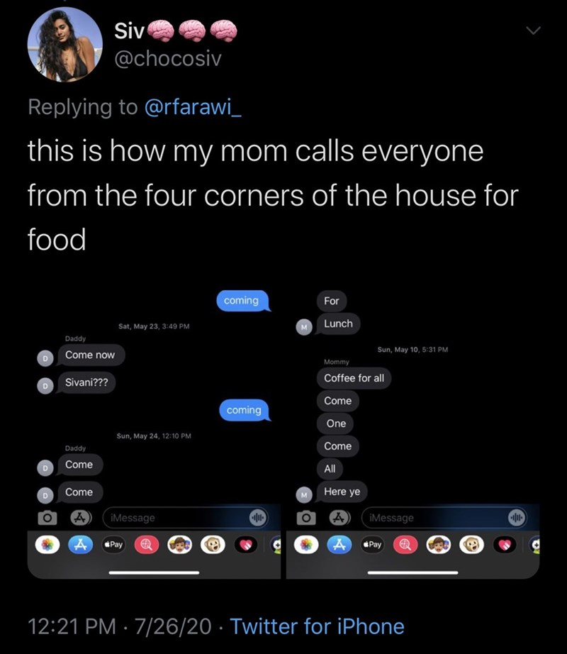 Text - Siv @chocosiv Replying to @rfarawi_ this is how my mom calls everyone from the four corners of the house for food coming For Lunch Sat, May 23, 3:49 PM M Daddy Sun, May 10, 5:31 PM Come now Mommy Coffee for all Sivani??? Come coming One Sun, May 24, 12:10 PM Come Daddy Come All Come Here ye iMessage iMessage Pay Pay 12:21 PM · 7/26/20 · Twitter for iPhone