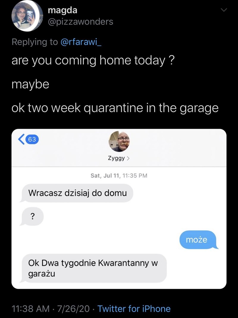 Text - magda @pizzawonders Replying to @rfarawi_ are you coming home today ? maybe ok two week quarantine in the garage 63 Zyggy > Sat, Jul 11, 11:35 PM Wracasz dzisiaj do domu może Ok Dwa tygodnie Kwarantanny w garażu 11:38 AM · 7/26/20 · Twitter for iPhone