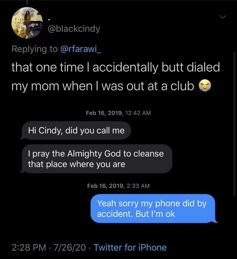 Text - FXCA THEM @blackcindy Replying to @rfarawi_ that one timelaccidentally butt dialed my mom when I was out at a club Feb 16, 2019, 12:42 AM Hi Cindy, did you call me I pray the Almighty God to cleanse that place where you are Feb 16, 2019, 2:33 AM Yeah sorry my phone did by accident. But l'm ok 2:28 PM · 7/26/20 · Twitter for iPhone