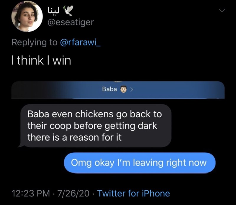 Text - لينا @eseatiger Replying to @rfarawi_ I think I win Baba e Baba even chickens go back to their coop before getting dark there is a reason for it Omg okay l'm leaving right now 12:23 PM · 7/26/20 · Twitter for iPhone