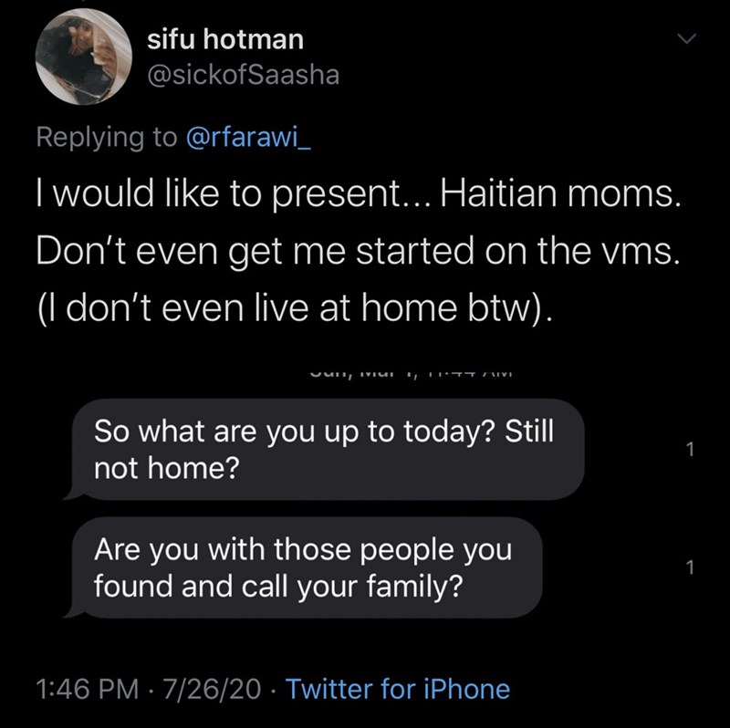 Text - sifu hotman @sickofSaasha Replying to @rfarawi_ | would like to present... Haitian moms. Don't even get me started on the vms. don't even live at home btw). So what are you up to today? Still not home? 1 Are you with those people you found and call your family? 1 1:46 PM · 7/26/20 · Twitter for iPhone