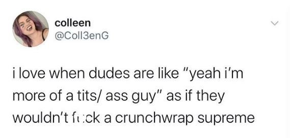 """Text - colleen @Coll3enG i love when dudes are like """"yeah i'm more of a tits/ ass guy"""" as if they wouldn't ft:ck a crunchwrap supreme"""