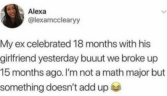Text - Alexa @lexamcclearyy My ex celebrated 18 months with his girlfriend yesterday buuut we broke up 15 months ago. I'm not a math major but something doesn't add up