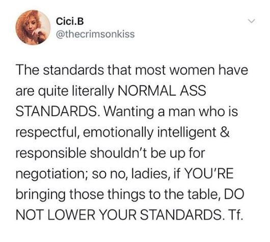 Text - Cici.B @thecrimsonkiss The standards that most women have are quite literally NORMAL ASS STANDARDS. Wanting a man who is respectful, emotionally intelligent & responsible shouldn't be up for negotiation; so no, ladies, if YOU'RE bringing those things to the table, DO NOT LOWER YOUR STANDARDS. Tf.