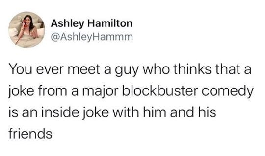 Text - Ashley Hamilton @AshleyHammm You ever meet a guy who thinks that a joke from a major blockbuster comedy is an inside joke with him and his friends
