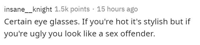 Text - insane_knight 1.5k points · 15 hours ago Certain eye glasses. If you're hot it's stylish but if you're ugly you look like a sex offender.
