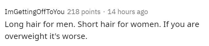 Text - ImGettingOff ToYou 218 points · 14 hours ago Long hair for men. Short hair for women. If you are overweight it's worse.