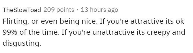 Text - TheSlowToad 209 points 13 hours ago Flirting, or even being nice. If you're attractive its ok 99% of the time. If you're unattractive its creepy and disgusting.