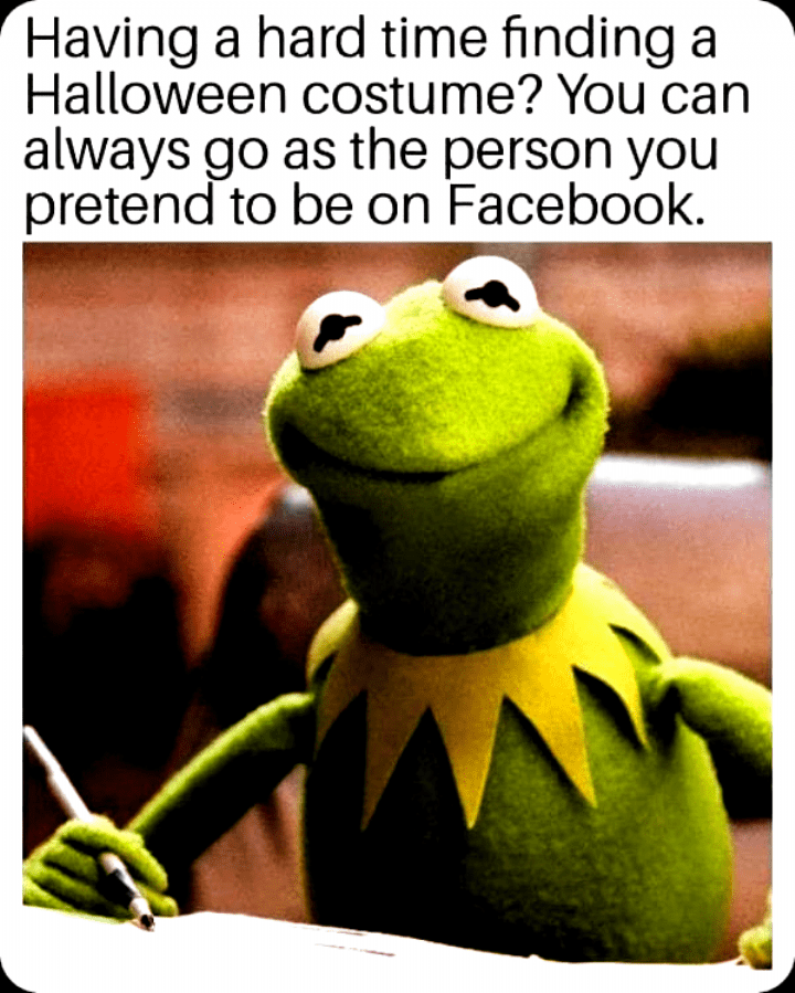 Frog - Having a hard time finding a Halloween costume? You can always go as the person you pretend to be on Facebook.