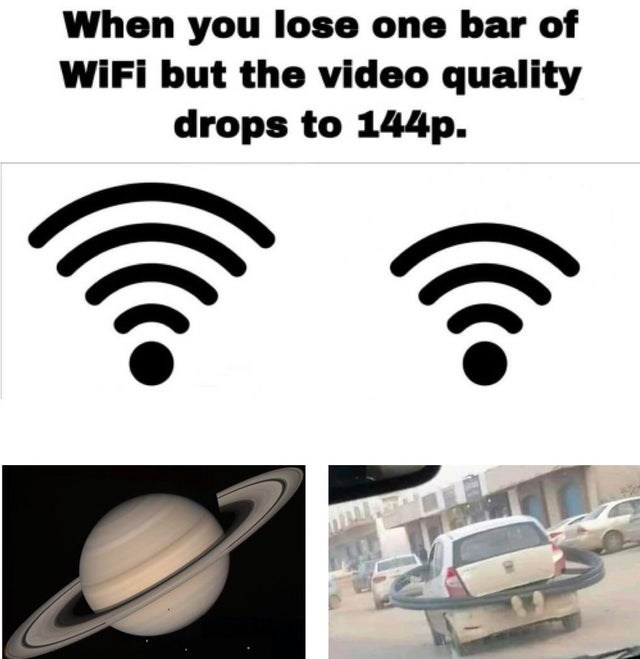 Font - When you lose one bar of WIFI but the video quality drops to 144p.
