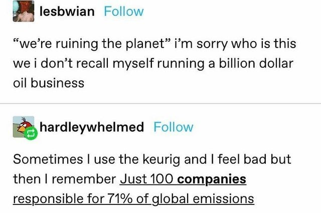 """Text - lesbwian Follow """"we're ruining the planet"""" i'm sorry who is this we i don't recall myself running a billion dollar oil business hardleywhelmed Follow Sometimes use the keurig and I feel bad but then I remember Just 100 companies responsible for 71% of global emissions"""