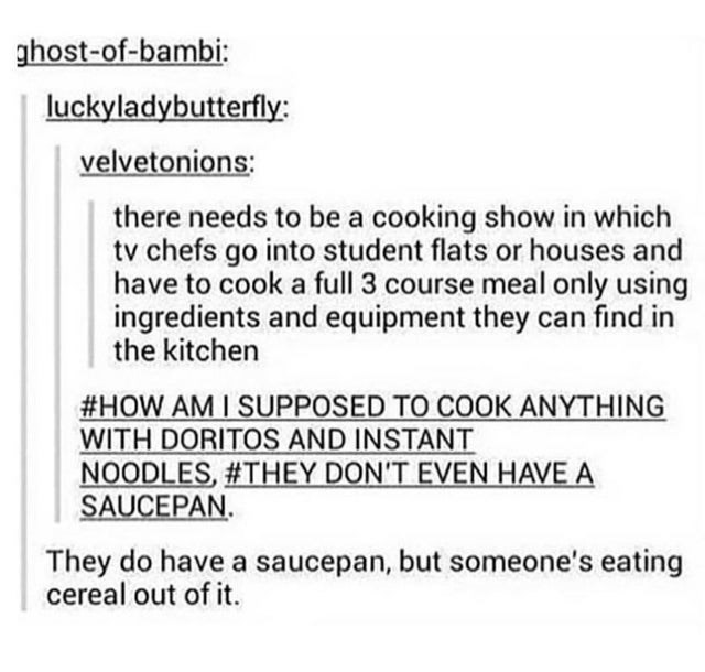 Text - ghost-of-bambi: luckyladybutterfly: velvetonions: there needs to be a cooking show in which tv chefs go into student flats or houses and have to cook a full 3 course meal only using ingredients and equipment they can find in the kitchen #HOW AM I SUPPOSED TO COOK ANYTHING WITH DORITOS AND INSTANT NOODLES, #THEY DON'T EVEN HAVE A SAUCEPAN. They do have a saucepan, but someone's eating cereal out of it.