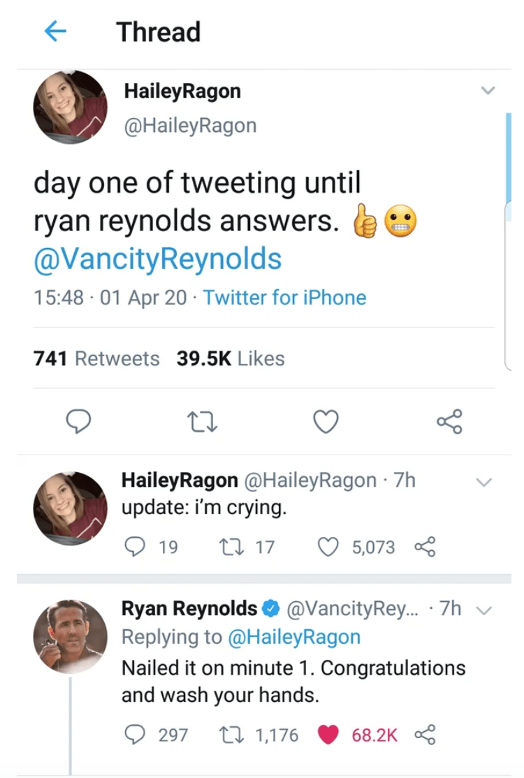 Text - Thread HaileyRagon @HaileyRagon day one of tweeting until ryan reynolds answers. @VancityReynolds 15:48 · 01 Apr 20 · Twitter for iPhone 741 Retweets 39.5K Likes HaileyRagon @HaileyRagon · 7h update: i'm crying. 19 27 17 5,073 Ryan Reynolds O @VancityRey.. · 7h v Replying to @HaileyRagon Nailed it on minute 1. Congratulations and wash your hands. 297 27 1,176 68.2K 8