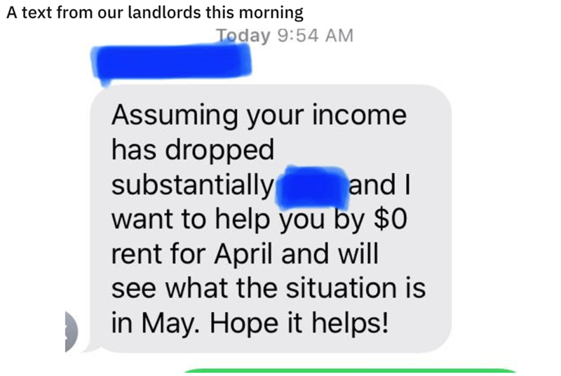 Text - A text from our landlords this morning Today 9:54 AM Assuming your income has dropped substantially want to help you by $0 rent for April and will see what the situation is and I in May. Hope it helps!