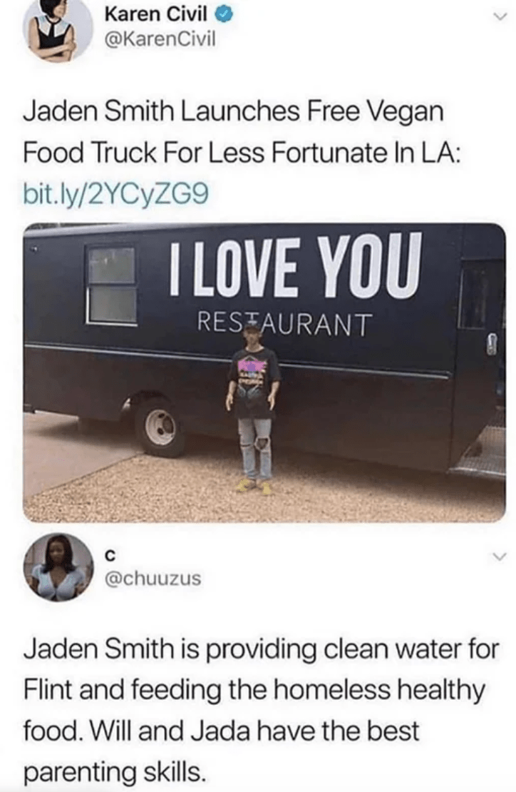 Advertising - Karen Civil @KarenCivil Jaden Smith Launches Free Vegan Food Truck For Less Fortunate In LA: bit.ly/2YCYZG9 I LOVE YOU RESTAURANT @chuuzus Jaden Smith is providing clean water for Flint and feeding the homeless healthy food. Will and Jada have the best parenting skills.
