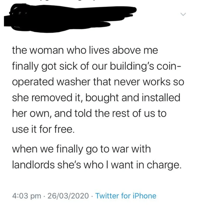 Text - the woman who lives above me finally got sick of our building's coin- operated washer that never works so she removed it, bought and installed her own, and told the rest of us to use it for free. when we finally go to war with landlords she's who I want in charge. 4:03 pm · 26/03/2020 · Twitter for iPhone