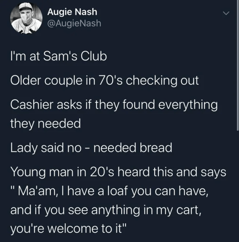 """Text - Augie Nash @AugieNash I'm at Sam's Club Older couple in 70's checking out Cashier asks if they found everything they needed Lady said no - needed bread Young man in 20's heard this and says """"Ma'am, I have a loaf you can have, and if you see anything in my cart, you're welcome to it"""""""