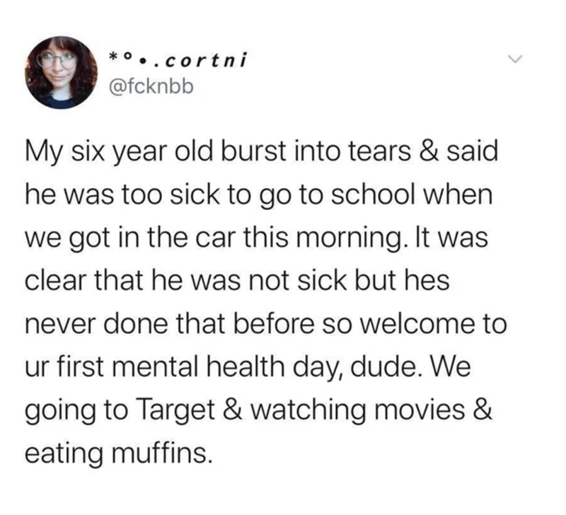 Text - * •..cortni @fcknbb My six year old burst into tears & said he was too sick to go to school when we got in the car this morning. It was clear that he was not sick but hes never done that before so welcome to ur first mental health day, dude. We going to Target & watching movies & eating muffins.