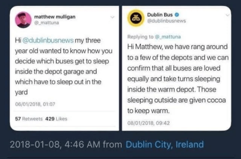 Text - Dublin Bus O matthew mulligan @mattuna @dublinbusnews Replying to @mattuna Hi @dublinbusnews my three year old wanted to know how you decide which buses get to sleep inside the depot garage and Hi Matthew, we have rang around to a few of the depots and we can confirm that all buses are loved which have to sleep out in the equally and take turns sleeping yard inside the warm depot. Those sleeping outside are given cocoa 06/01/2018, 01:07 to keep warm. 57 Retweets 429 Likes 08/01/2018, 09:4
