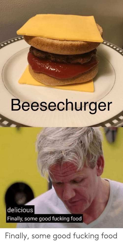 Food - Beesechurger delicious Finally, some good fucking food Finally, good fucking food some