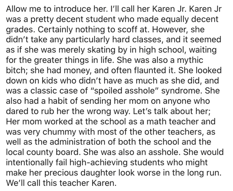 """Text - Allow me to introduce her. I'll call her Karen Jr. Karen Jr was a pretty decent student who made equally decent grades. Certainly nothing to scoff at. However, she didn't take any particularly hard classes, and it seemed as if she was merely skating by in high school, waiting for the greater things in life. She was also a mythic bitch; she had money, and often flaunted it. She looked down on kids who didn't have as much as she did, and was a classic case of """"spoiled asshole"""" syndrome. She"""