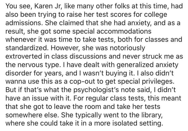 Text - You see, Karen Jr, like many other folks at this time, had also been trying to raise her test scores for college admissions. She claimed that she had anxiety, and as a result, she got some special accommodations whenever it was time to take tests, both for classes and standardized. However, she was notoriously extroverted in class discussions and never struck me as the nervous type. I have dealt with generalized anxiety disorder for years, and I wasn't buying it. I also didn't wanna use t
