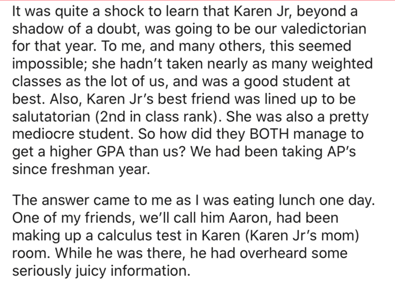 Text - It was quite a shock to learn that Karen Jr, beyond a shadow of a doubt, was going to be our valedictorian for that year. To me, and many others, this seemed impossible; she hadn't taken nearly as many weighted classes as the lot of us, and was a good student at best. Also, Karen Jr's best friend was lined up to be salutatorian (2nd in class rank). She was also a pretty mediocre student. So how did they BOTH manage to get a higher GPA than us? We had been taking AP's since freshman year.