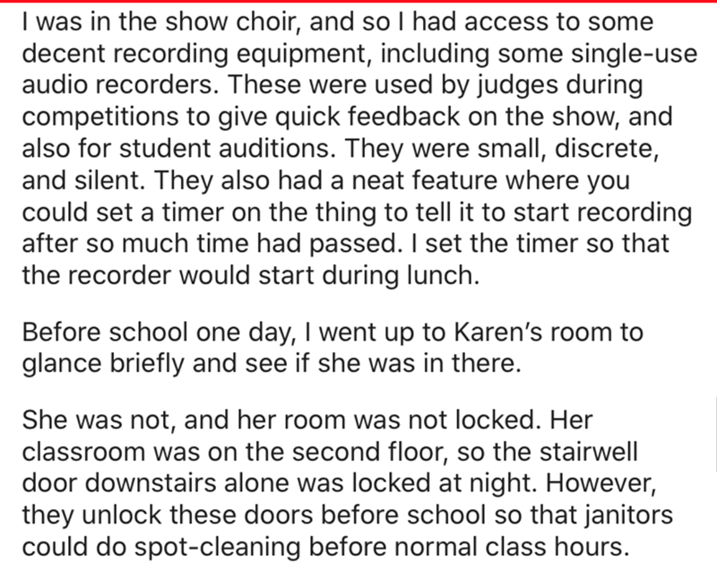 Text - I was in the show choir, and so I had access to some decent recording equipment, including some single-use audio recorders. These were used by judges during competitions to give quick feedback on the show, and also for student auditions. They were small, discrete, and silent. They also had a neat feature where you could set a timer on the thing to tell it to start recording after so much time had passed. I set the timer so that the recorder would start during lunch. Before chool one day,